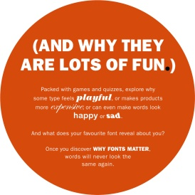 (And why they are lots of fun.) Packed with games and quizzes, explore why some type feels playful, or makes products more expensive, or can even make words look happy or sad. And what does your favourite font reveal about you? Once you discover why fonts matter, words will never look the same again.
